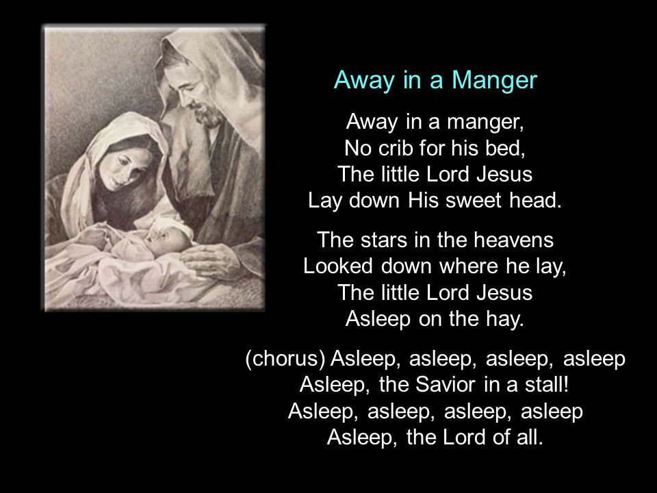 Away in a Manger Away in a manger, No crib for his bed, The little Lord Jesus Lay down His sweet head.