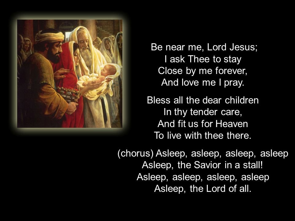Be near me, Lord Jesus; I ask Thee to stay Close by me forever, And love me I pray.
