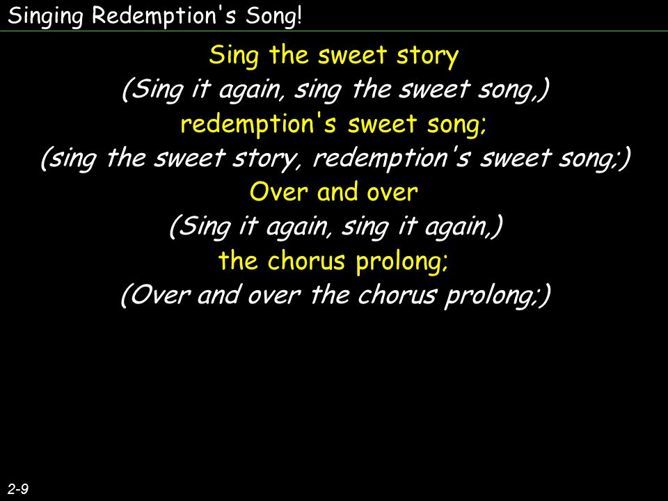 Singing Redemption's Song! 2-9 Sing the sweet story (Sing it again, sing the sweet song,) redemption's sweet song; (sing the sweet story, redemption's