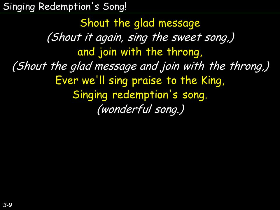 Singing Redemption's Song! 3-9 Shout the glad message (Shout it again, sing the sweet song,) and join with the throng, (Shout the glad message and joi