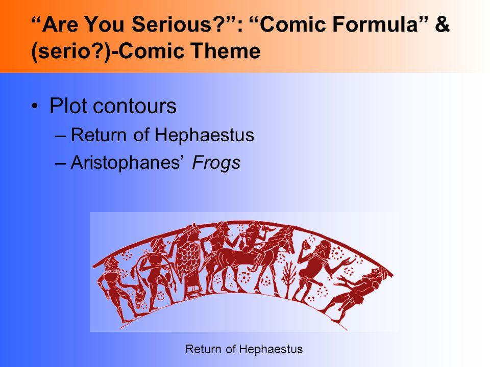 Are You Serious : Comic Formula & (serio )-Comic Theme Plot contours –Return of Hephaestus –Aristophanes' Frogs Return of Hephaestus