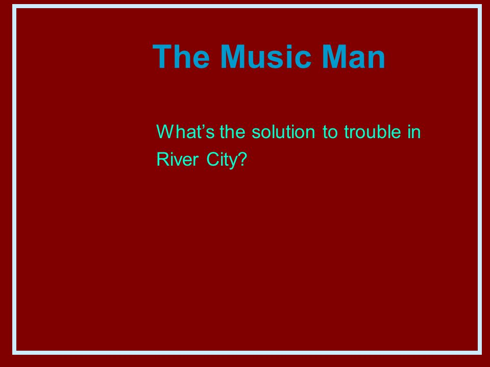The Music Man What's the solution to trouble in River City