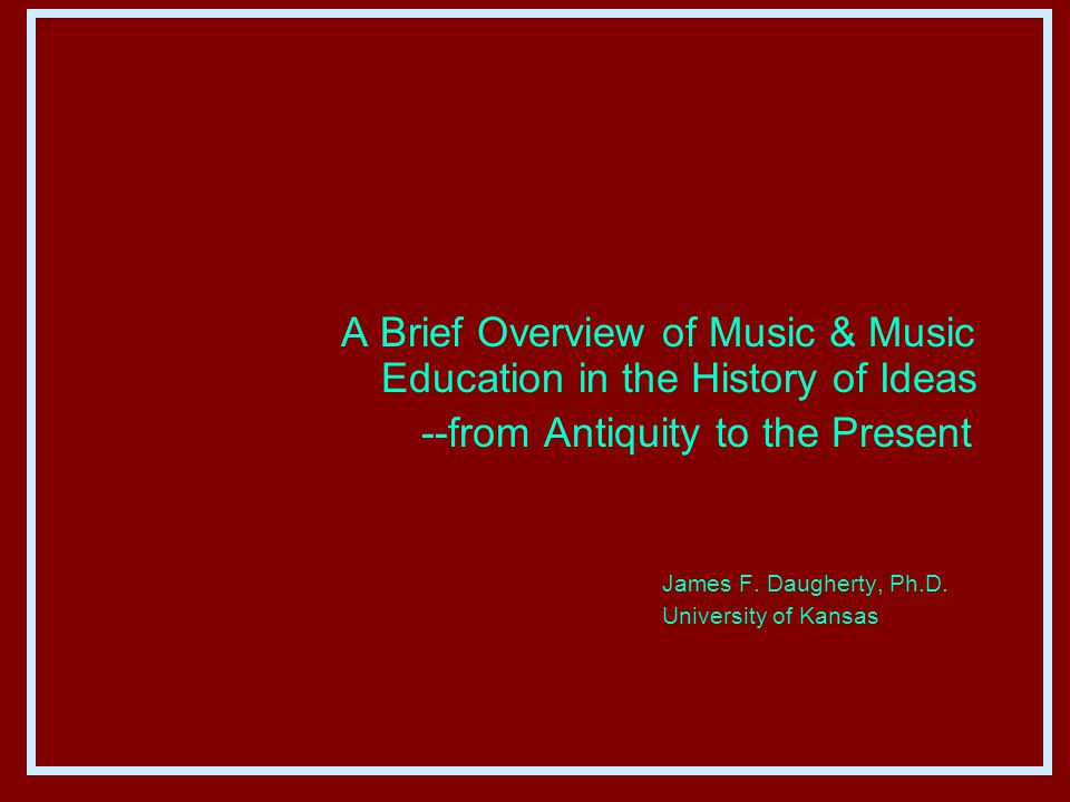 A Brief Overview of Music & Music Education in the History of Ideas --from Antiquity to the Present James F.