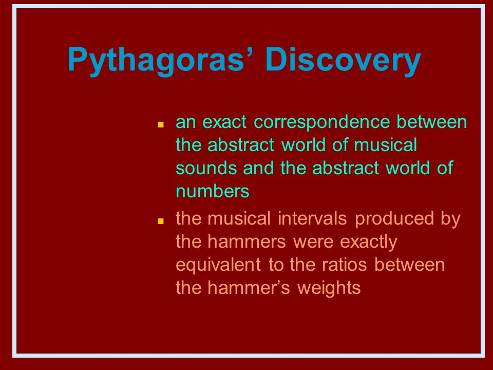 Pythagoras' Discovery n an exact correspondence between the abstract world of musical sounds and the abstract world of numbers n the musical intervals produced by the hammers were exactly equivalent to the ratios between the hammer's weights