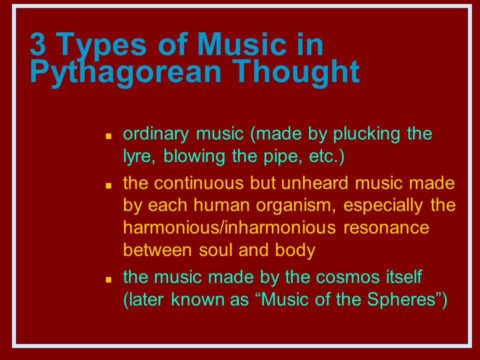 3 Types of Music in Pythagorean Thought n ordinary music (made by plucking the lyre, blowing the pipe, etc.) n the continuous but unheard music made by each human organism, especially the harmonious/inharmonious resonance between soul and body n the music made by the cosmos itself (later known as Music of the Spheres )