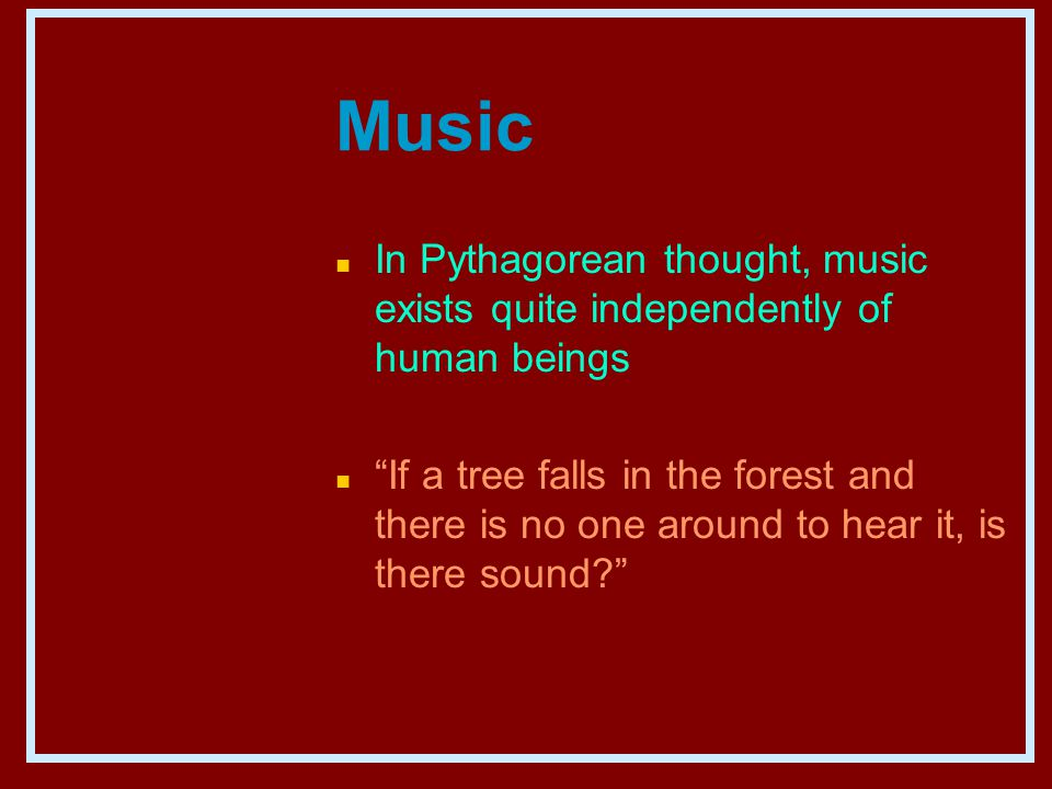Music n In Pythagorean thought, music exists quite independently of human beings n If a tree falls in the forest and there is no one around to hear it, is there sound