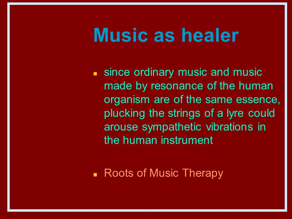 Music as healer n since ordinary music and music made by resonance of the human organism are of the same essence, plucking the strings of a lyre could arouse sympathetic vibrations in the human instrument n Roots of Music Therapy