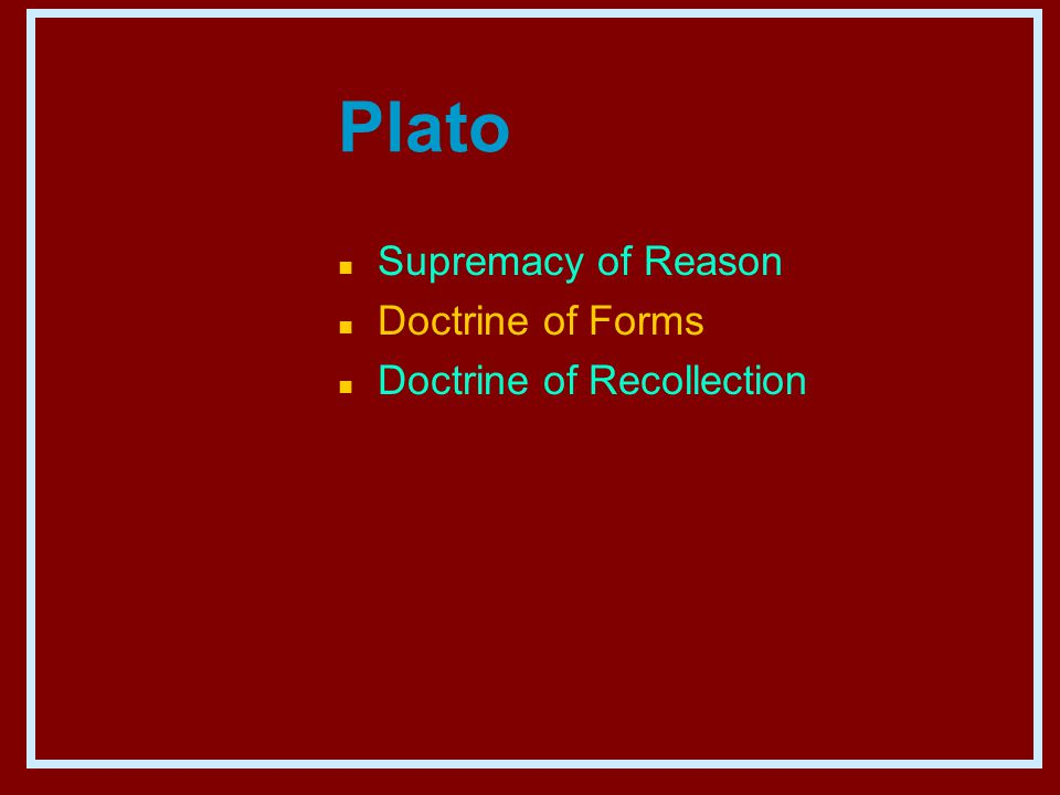 Plato n Supremacy of Reason n Doctrine of Forms n Doctrine of Recollection