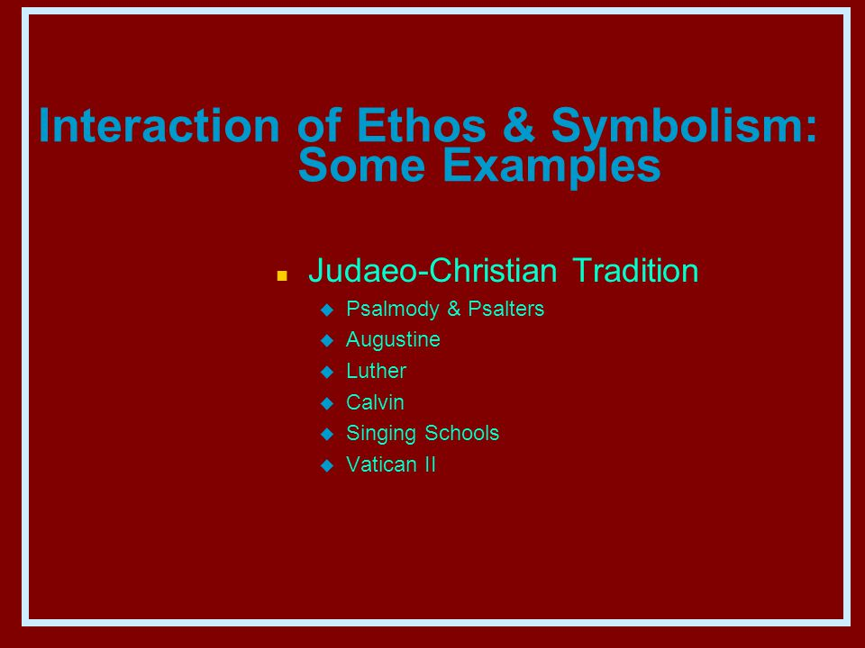 Interaction of Ethos & Symbolism: Some Examples n Judaeo-Christian Tradition u Psalmody & Psalters u Augustine u Luther u Calvin u Singing Schools u Vatican II