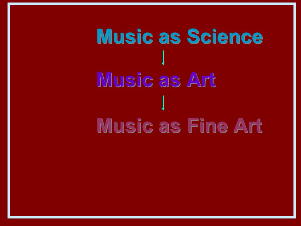 Music as Science Music as Art Music as Fine Art Music as Art Music as Fine Art