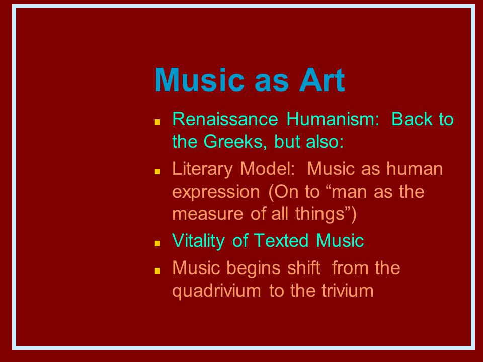 Music as Art n Renaissance Humanism: Back to the Greeks, but also: n Literary Model: Music as human expression (On to man as the measure of all things ) n Vitality of Texted Music n Music begins shift from the quadrivium to the trivium
