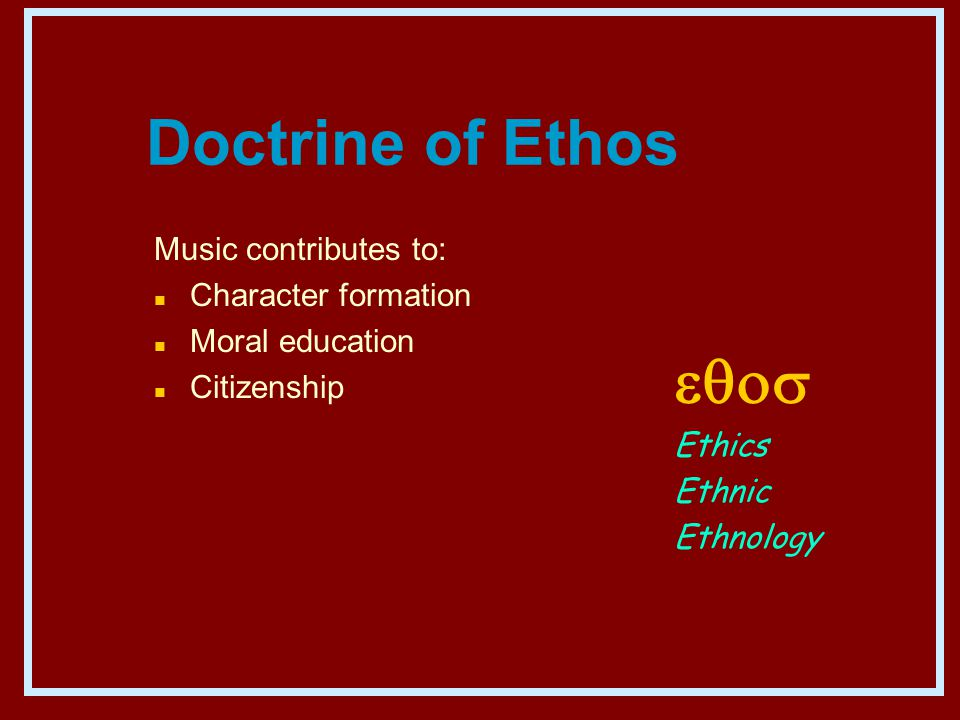Doctrine of Ethos Music contributes to: n Character formation n Moral education n Citizenship  Ethics Ethnic Ethnology