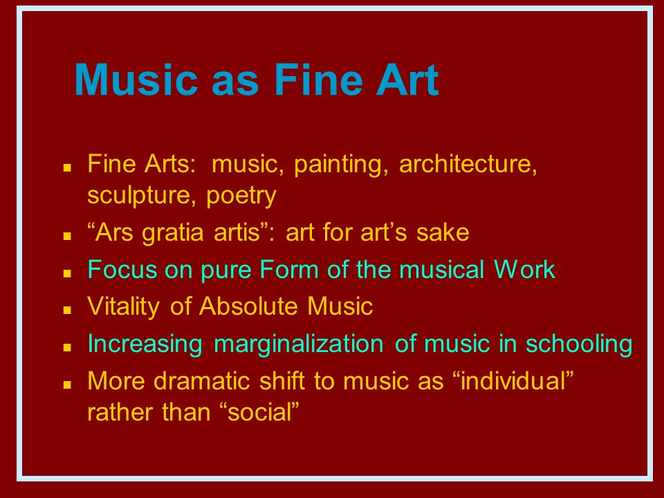 Music as Fine Art n Fine Arts: music, painting, architecture, sculpture, poetry n Ars gratia artis : art for art's sake n Focus on pure Form of the musical Work n Vitality of Absolute Music n Increasing marginalization of music in schooling n More dramatic shift to music as individual rather than social