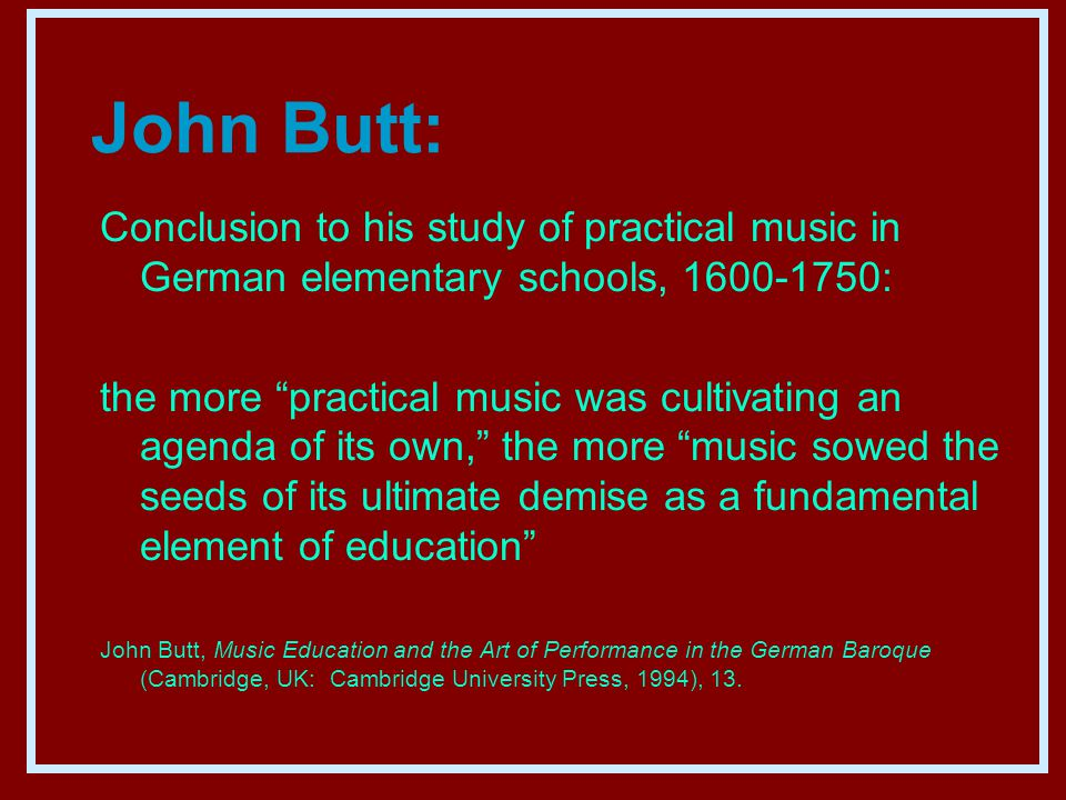 John Butt: Conclusion to his study of practical music in German elementary schools, 1600-1750: the more practical music was cultivating an agenda of its own, the more music sowed the seeds of its ultimate demise as a fundamental element of education John Butt, Music Education and the Art of Performance in the German Baroque (Cambridge, UK: Cambridge University Press, 1994), 13.