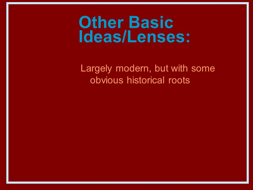 Other Basic Ideas/Lenses: Largely modern, but with some obvious historical roots