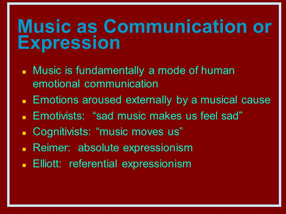 Music as Communication or Expression n Music is fundamentally a mode of human emotional communication n Emotions aroused externally by a musical cause n Emotivists: sad music makes us feel sad n Cognitivists: music moves us n Reimer: absolute expressionism n Elliott: referential expressionism