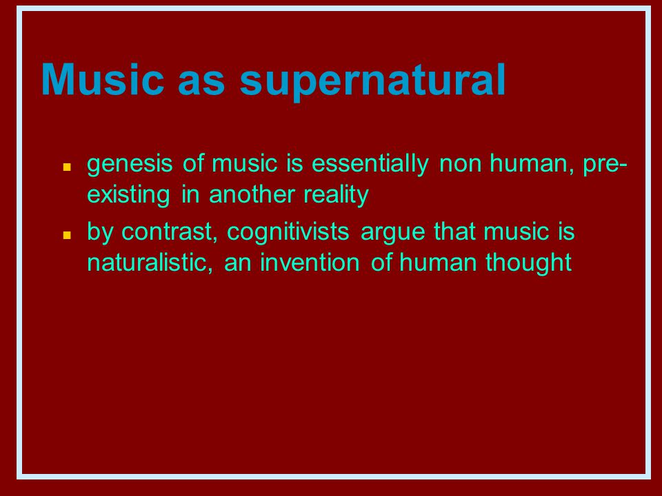 Music as supernatural n genesis of music is essentially non human, pre- existing in another reality n by contrast, cognitivists argue that music is naturalistic, an invention of human thought