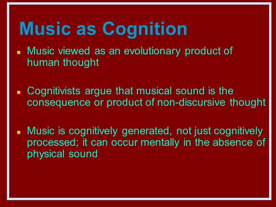 Music as Cognition n Music viewed as an evolutionary product of human thought n Cognitivists argue that musical sound is the consequence or product of non-discursive thought n Music is cognitively generated, not just cognitively processed; it can occur mentally in the absence of physical sound