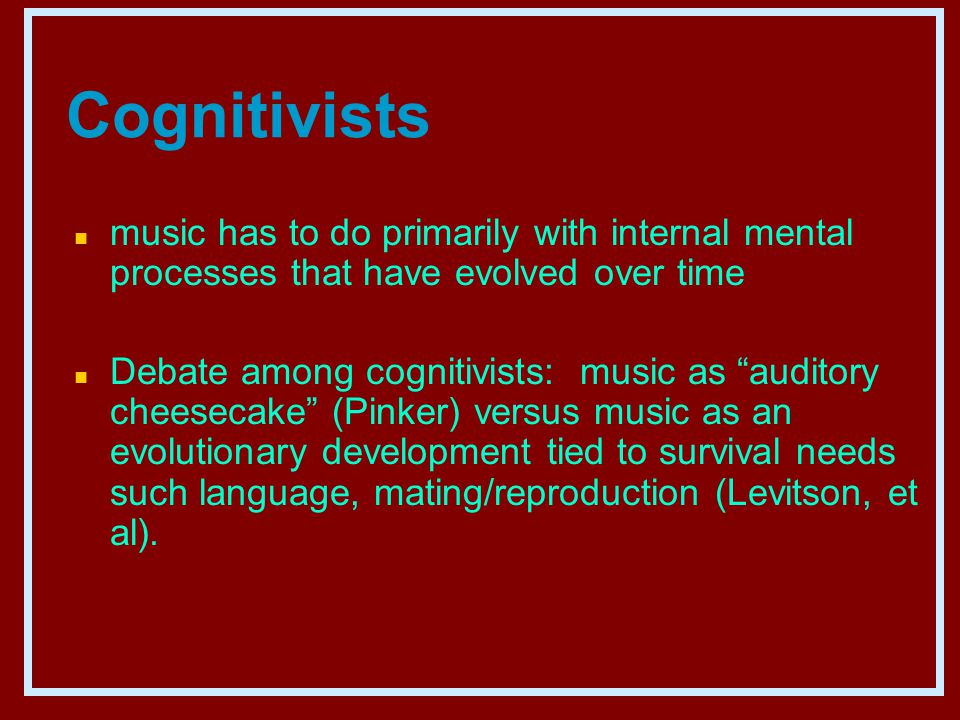 Cognitivists n music has to do primarily with internal mental processes that have evolved over time n Debate among cognitivists: music as auditory cheesecake (Pinker) versus music as an evolutionary development tied to survival needs such language, mating/reproduction (Levitson, et al).