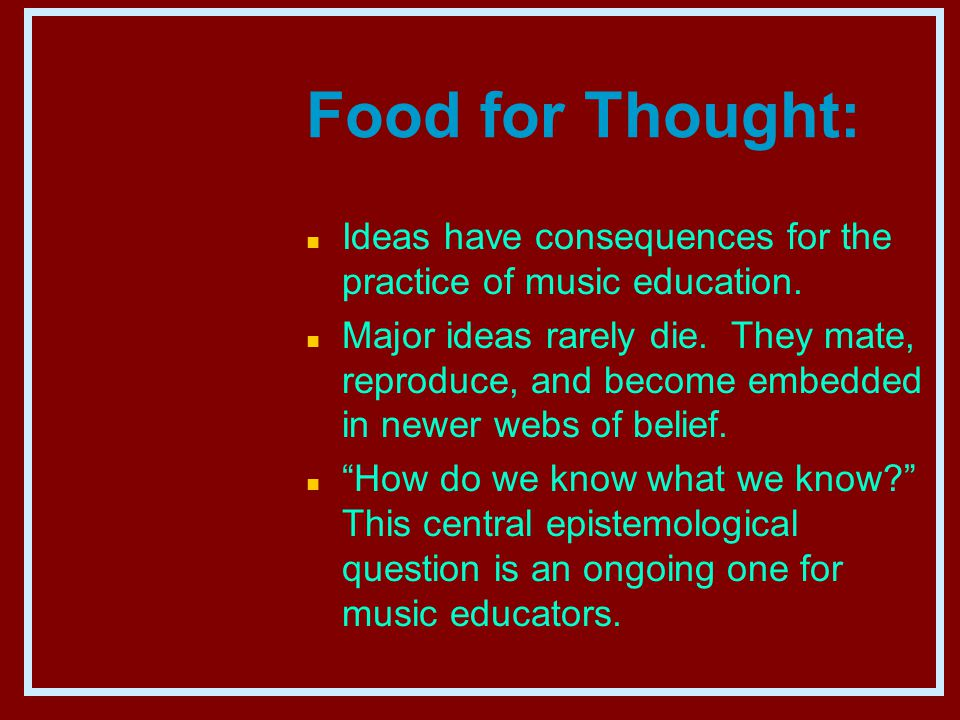 Food for Thought: n Ideas have consequences for the practice of music education.