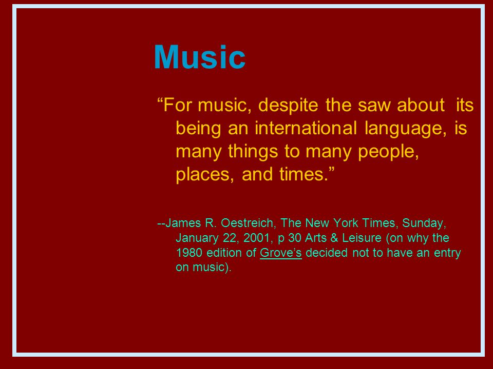 Music For music, despite the saw about its being an international language, is many things to many people, places, and times. --James R.