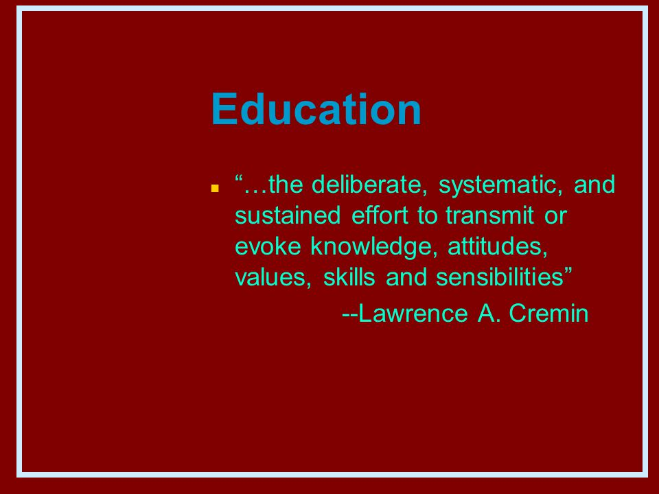 Education n …the deliberate, systematic, and sustained effort to transmit or evoke knowledge, attitudes, values, skills and sensibilities --Lawrence A.