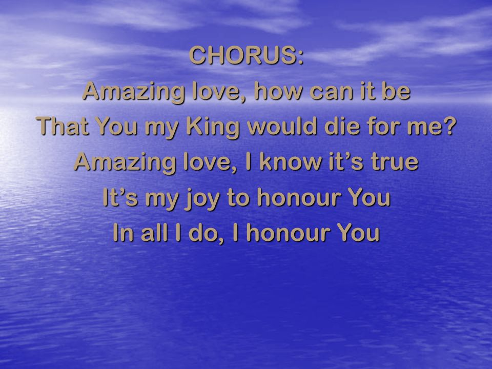 CHORUS: Amazing love, how can it be That You my King would die for me? Amazing love, I know it's true It's my joy to honour You In all I do, I honour