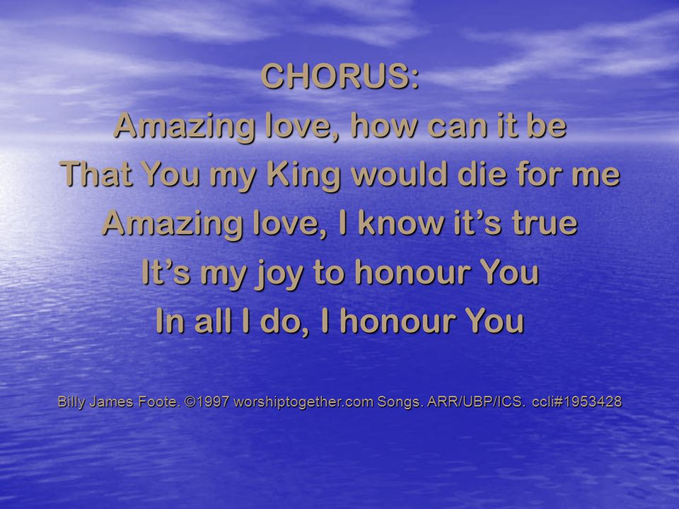 CHORUS: Amazing love, how can it be That You my King would die for me Amazing love, I know it's true It's my joy to honour You In all I do, I honour Y
