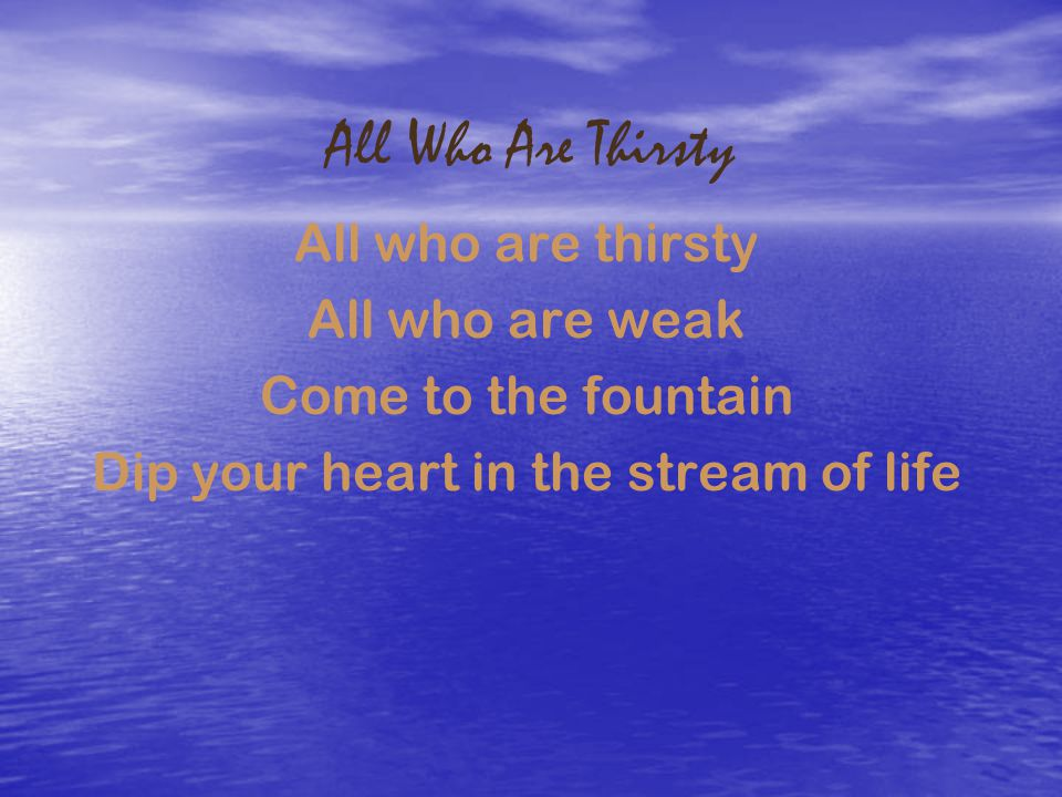 All Who Are Thirsty All who are thirsty All who are weak Come to the fountain Dip your heart in the stream of life