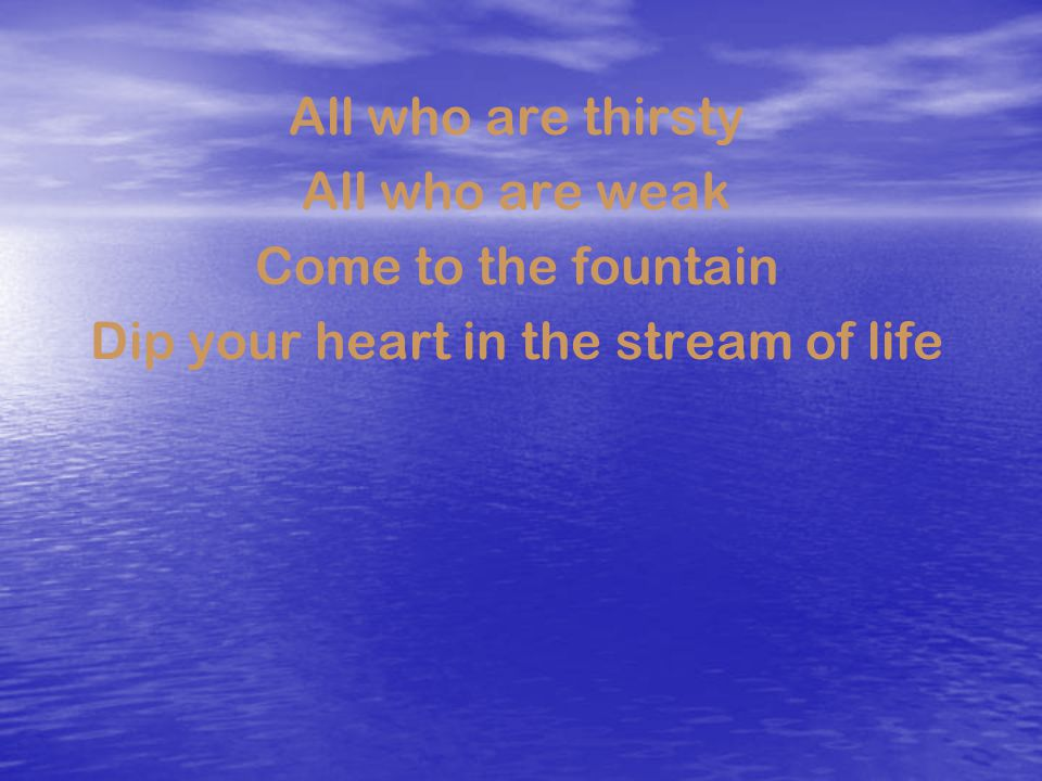 All who are thirsty All who are weak Come to the fountain Dip your heart in the stream of life