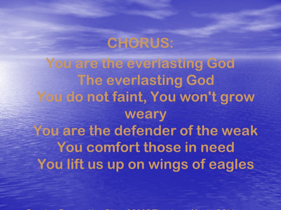 CHORUS: You are the everlasting God The everlasting God You do not faint, You won't grow weary You are the defender of the weak You comfort those in n