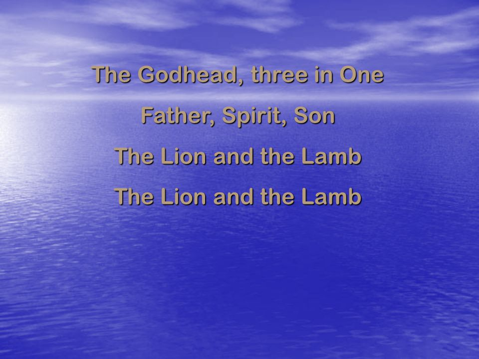 The Godhead, three in One Father, Spirit, Son The Lion and the Lamb