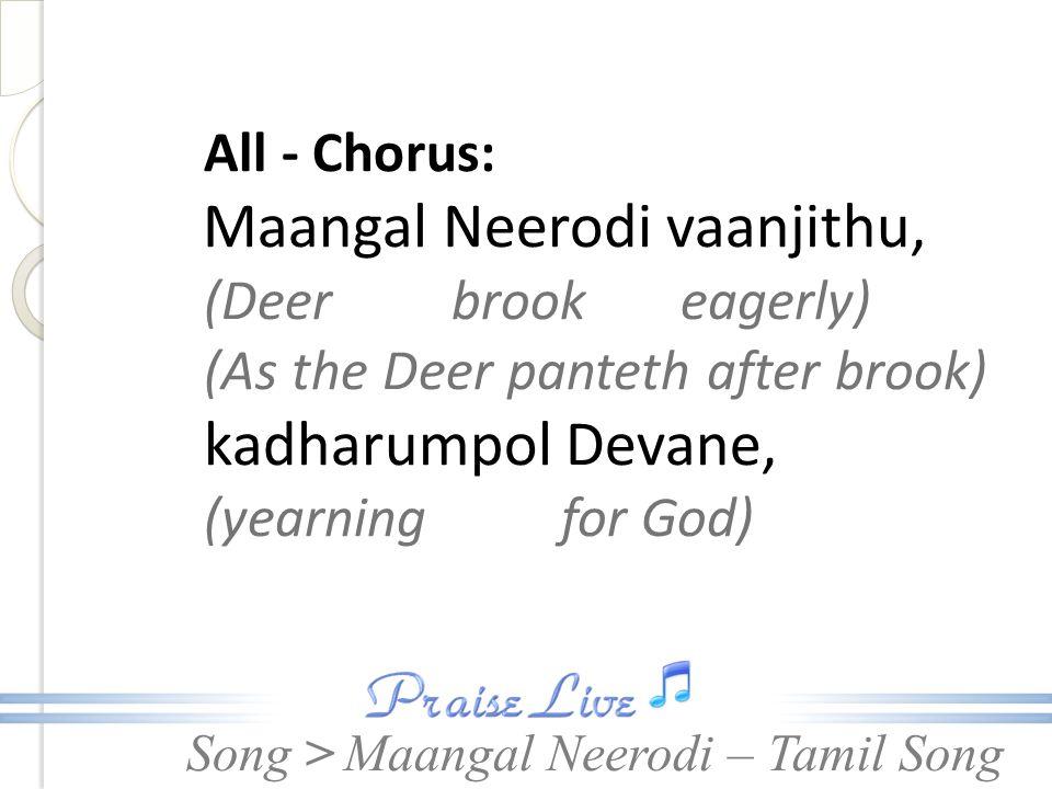 Song > All - Chorus: Maangal Neerodi vaanjithu, (Deer brook eagerly) (As the Deer panteth after brook) kadharumpol Devane, (yearning for God) Maangal Neerodi – Tamil Song