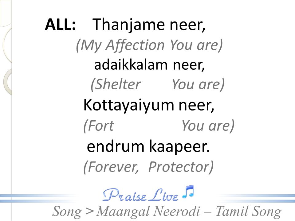 Song > ALL: Thanjame neer, (My Affection You are) adaikkalam neer, (Shelter You are) Kottayaiyum neer, (Fort You are) endrum kaapeer.