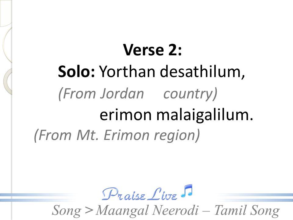 Song > Verse 2: Solo: Yorthan desathilum, (From Jordan country) erimon malaigalilum.