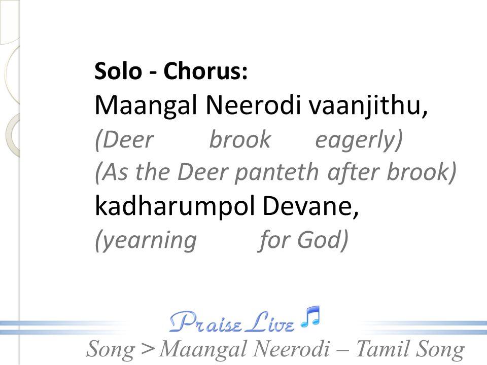 Song > Solo - Chorus: Maangal Neerodi vaanjithu, (Deer brook eagerly) (As the Deer panteth after brook) kadharumpol Devane, (yearning for God) Maangal Neerodi – Tamil Song