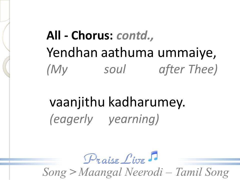 Song > All - Chorus: contd., Yendhan aathuma ummaiye, (My soul after Thee) vaanjithu kadharumey.