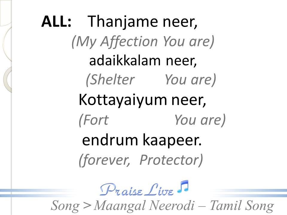 Song > ALL >: Thanjame neer, (My Affection You are) adaikkalam neer, (Shelter You are) Kottayaiyum neer, (Fort You are) endrum kaapeer.