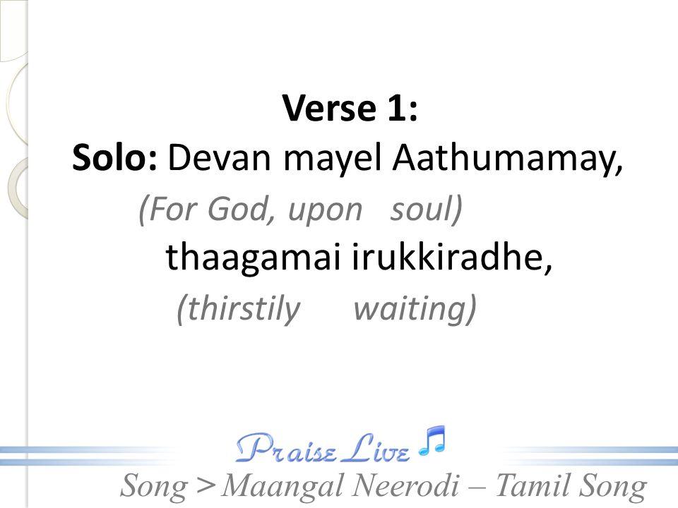Song > Verse 1: Solo: Devan mayel Aathumamay, (For God, upon soul) thaagamai irukkiradhe, (thirstily waiting) Maangal Neerodi – Tamil Song