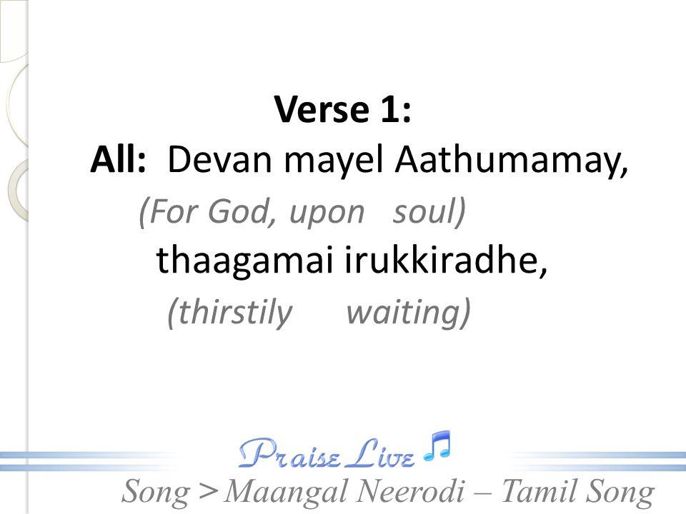 Song > Verse 1: All: Devan mayel Aathumamay, (For God, upon soul) thaagamai irukkiradhe, (thirstily waiting) Maangal Neerodi – Tamil Song