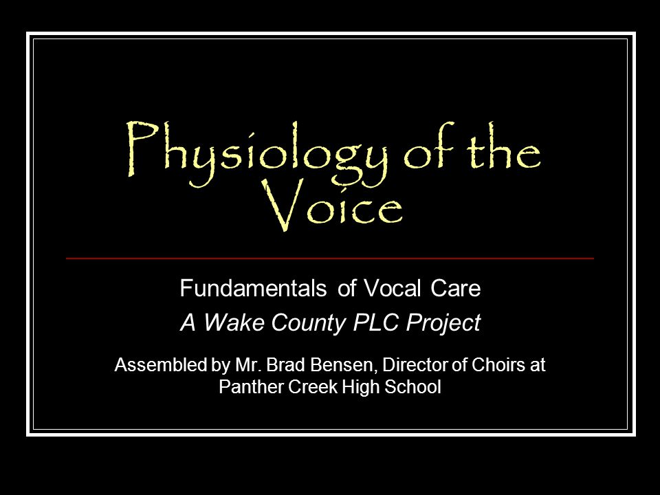 Physiology of the Voice Fundamentals of Vocal Care A Wake County PLC Project Assembled by Mr.