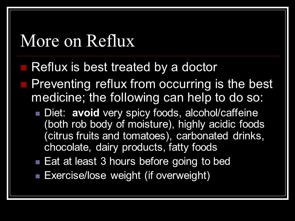 More on Reflux Reflux is best treated by a doctor Preventing reflux from occurring is the best medicine; the following can help to do so: Diet: avoid very spicy foods, alcohol/caffeine (both rob body of moisture), highly acidic foods (citrus fruits and tomatoes), carbonated drinks, chocolate, dairy products, fatty foods Eat at least 3 hours before going to bed Exercise/lose weight (if overweight)