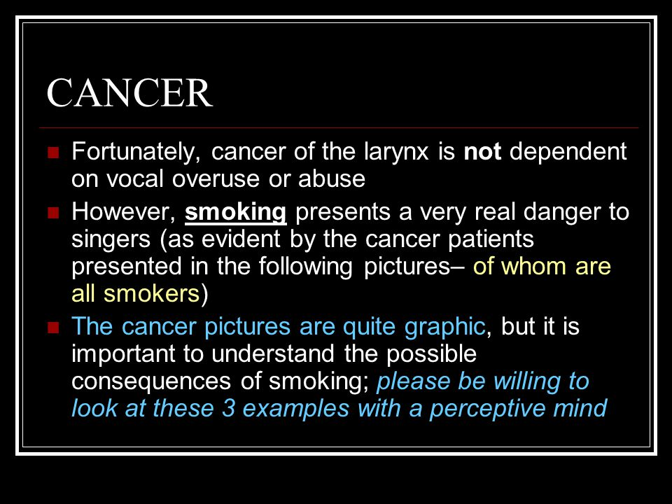 CANCER Fortunately, cancer of the larynx is not dependent on vocal overuse or abuse However, smoking presents a very real danger to singers (as evident by the cancer patients presented in the following pictures– of whom are all smokers) The cancer pictures are quite graphic, but it is important to understand the possible consequences of smoking; please be willing to look at these 3 examples with a perceptive mind