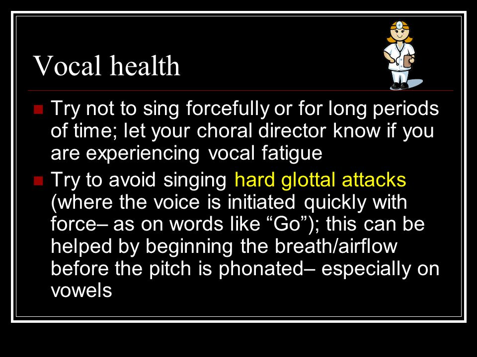 Vocal health Try not to sing forcefully or for long periods of time; let your choral director know if you are experiencing vocal fatigue Try to avoid singing hard glottal attacks (where the voice is initiated quickly with force– as on words like Go ); this can be helped by beginning the breath/airflow before the pitch is phonated– especially on vowels