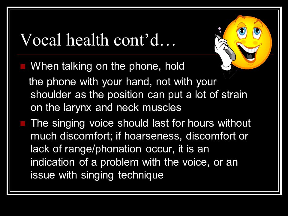 Vocal health cont'd… When talking on the phone, hold the phone with your hand, not with your shoulder as the position can put a lot of strain on the larynx and neck muscles The singing voice should last for hours without much discomfort; if hoarseness, discomfort or lack of range/phonation occur, it is an indication of a problem with the voice, or an issue with singing technique