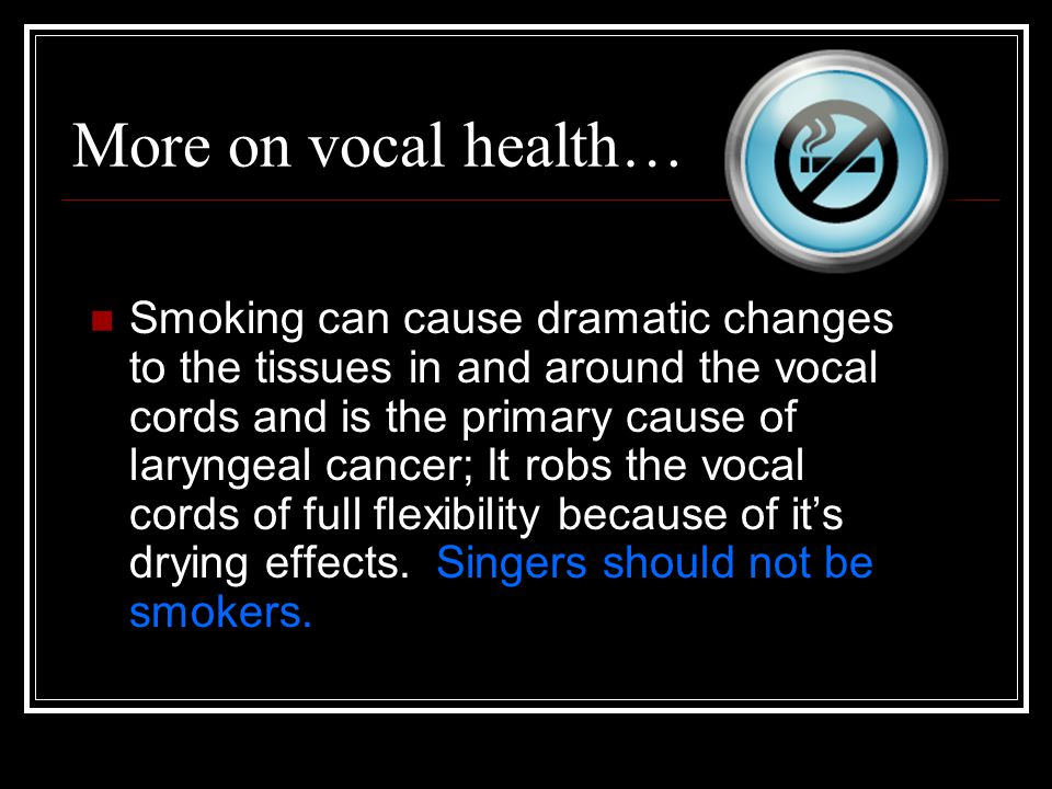More on vocal health… Smoking can cause dramatic changes to the tissues in and around the vocal cords and is the primary cause of laryngeal cancer; It robs the vocal cords of full flexibility because of it's drying effects.