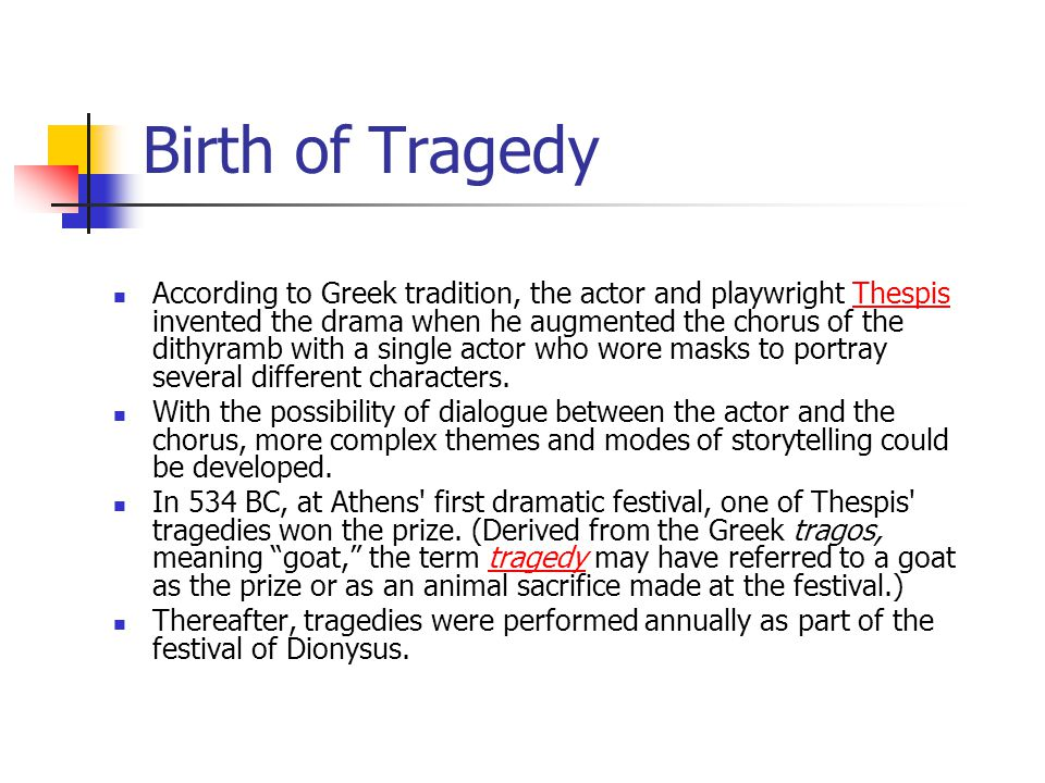 Birth of Tragedy According to Greek tradition, the actor and playwright Thespis invented the drama when he augmented the chorus of the dithyramb with a single actor who wore masks to portray several different characters.Thespis With the possibility of dialogue between the actor and the chorus, more complex themes and modes of storytelling could be developed.