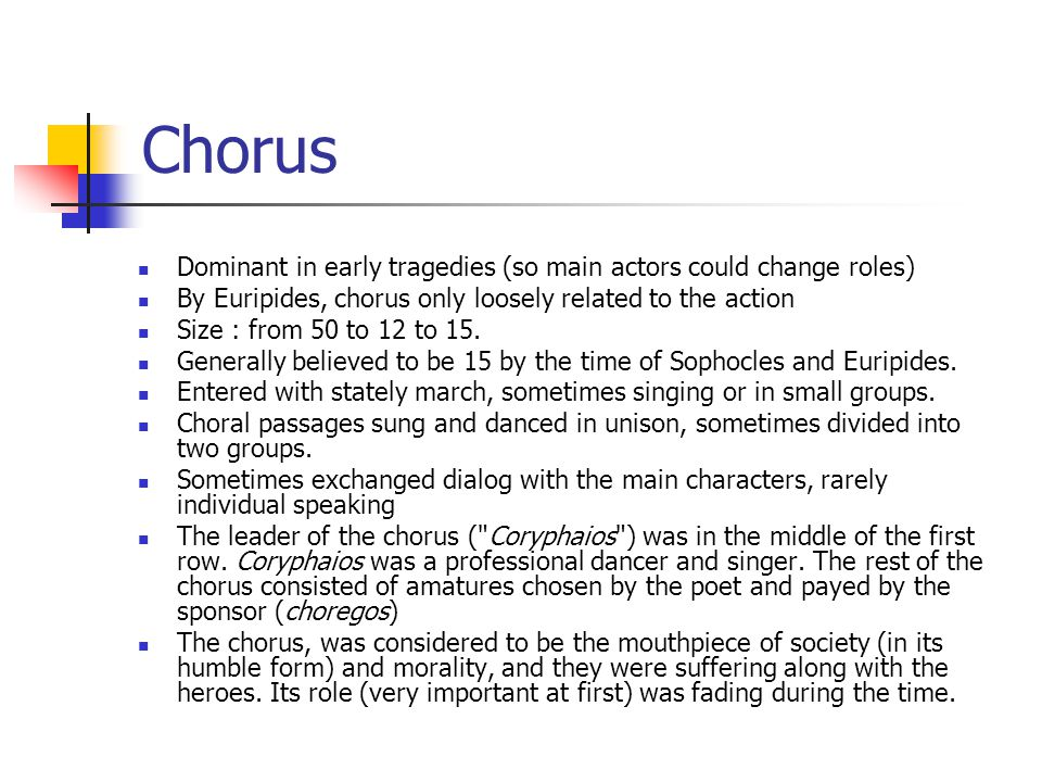 Chorus Dominant in early tragedies (so main actors could change roles) By Euripides, chorus only loosely related to the action Size : from 50 to 12 to 15.