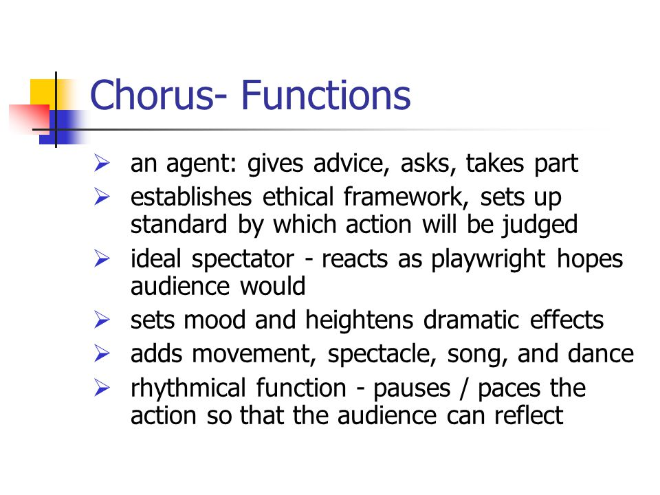Chorus- Functions  an agent: gives advice, asks, takes part  establishes ethical framework, sets up standard by which action will be judged  ideal spectator - reacts as playwright hopes audience would  sets mood and heightens dramatic effects  adds movement, spectacle, song, and dance  rhythmical function - pauses / paces the action so that the audience can reflect