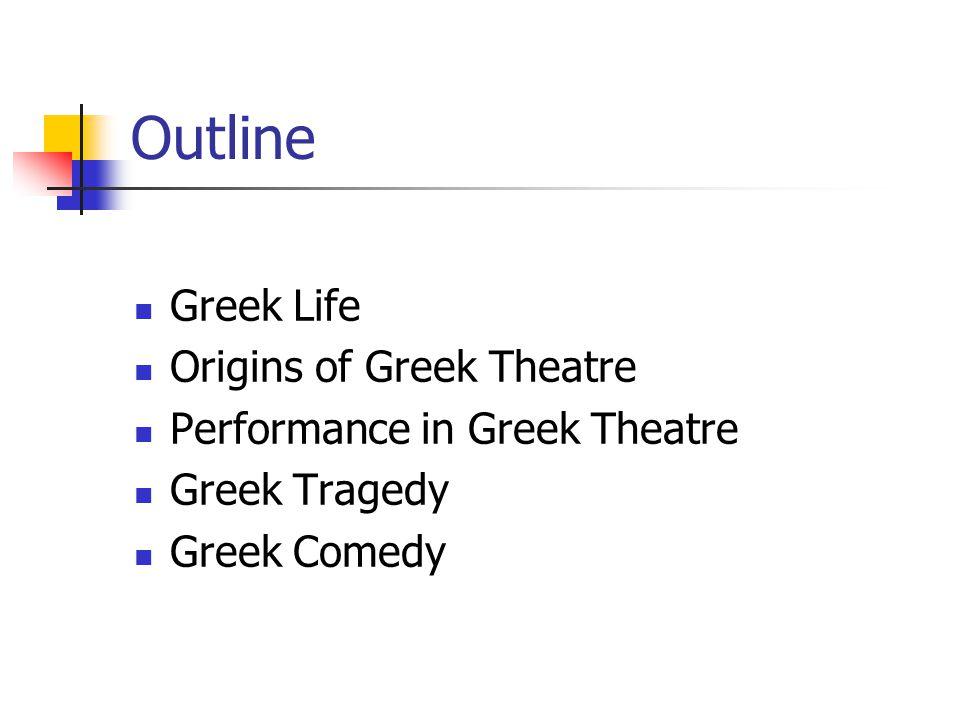 Outline Greek Life Origins of Greek Theatre Performance in Greek Theatre Greek Tragedy Greek Comedy